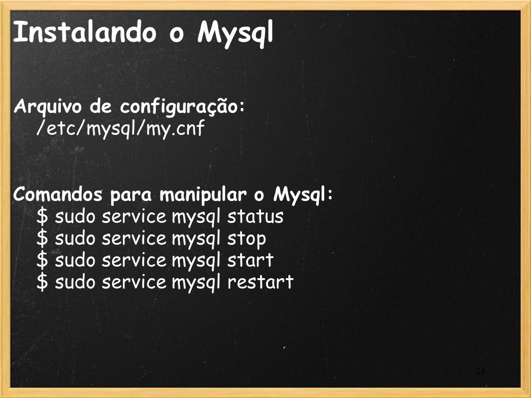 24 Instalando o Mysql Arquivo de configuração: /etc/mysql/my.cnf Comandos para manipular o Mysql: $ sudo service mysql status $ sudo service mysql sto