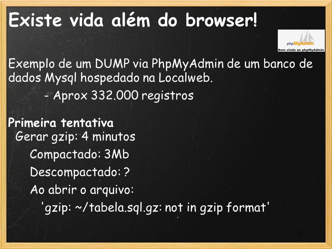 31 Existe vida além do browser! Exemplo de um DUMP via PhpMyAdmin de um banco de dados Mysql hospedado na Localweb. - Aprox 332.000 registros Primeira