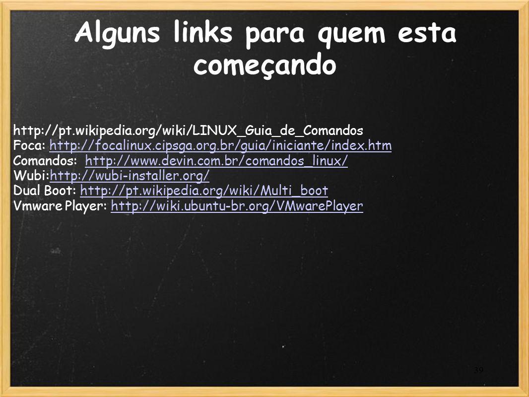 39 Alguns links para quem esta começando http://pt.wikipedia.org/wiki/LINUX_Guia_de_Comandos Foca: http://focalinux.cipsga.org.br/guia/iniciante/index