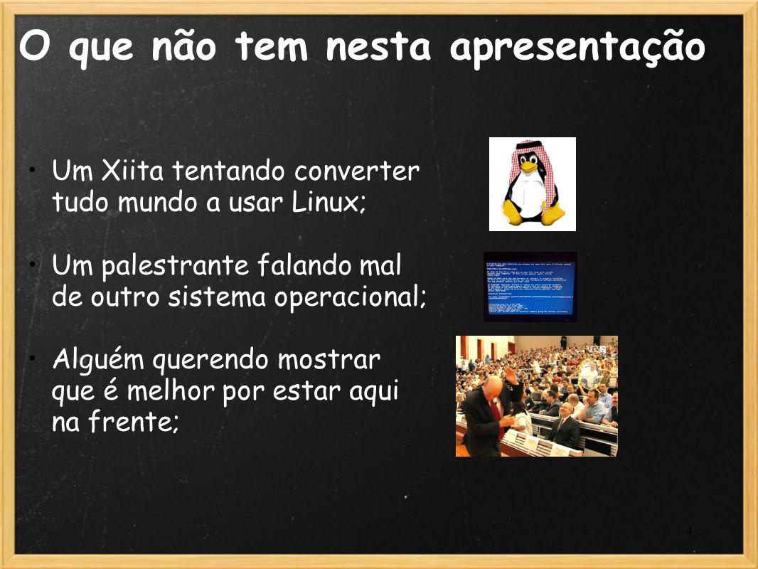 4 O que não tem nesta apresentação Um Xiita tentando converter tudo mundo a usar Linux; Um palestrante falando mal de outro sistema operacional; Algué
