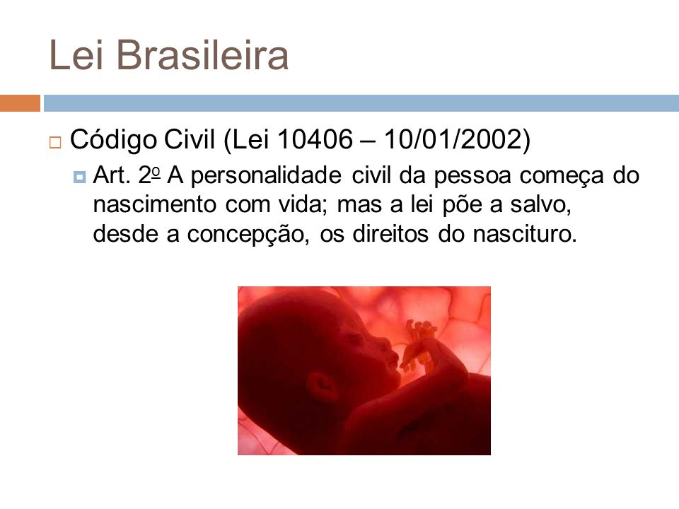 Lei Brasileira Código Civil (Lei 10406 – 10/01/2002) Art. 2 o A personalidade civil da pessoa começa do nascimento com vida; mas a lei põe a salvo, de