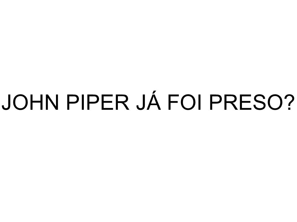JOHN PIPER JÁ FOI PRESO?