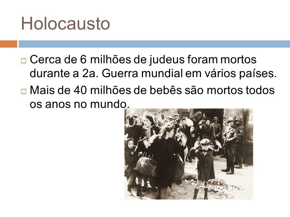 Holocausto Cerca de 6 milhões de judeus foram mortos durante a 2a. Guerra mundial em vários países. Mais de 40 milhões de bebês são mortos todos os an