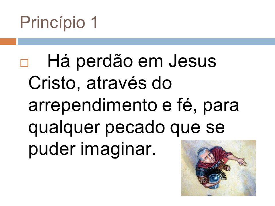 Princípio 1 Há perdão em Jesus Cristo, através do arrependimento e fé, para qualquer pecado que se puder imaginar.