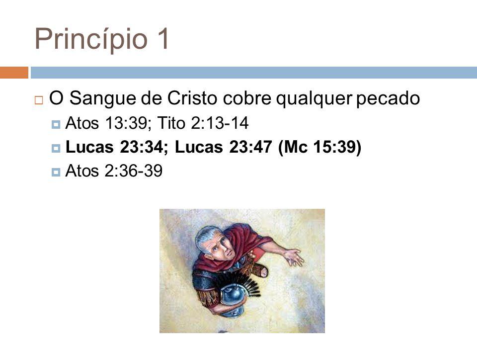 Princípio 1 O Sangue de Cristo cobre qualquer pecado Atos 13:39; Tito 2:13-14 Lucas 23:34; Lucas 23:47 (Mc 15:39) Atos 2:36-39