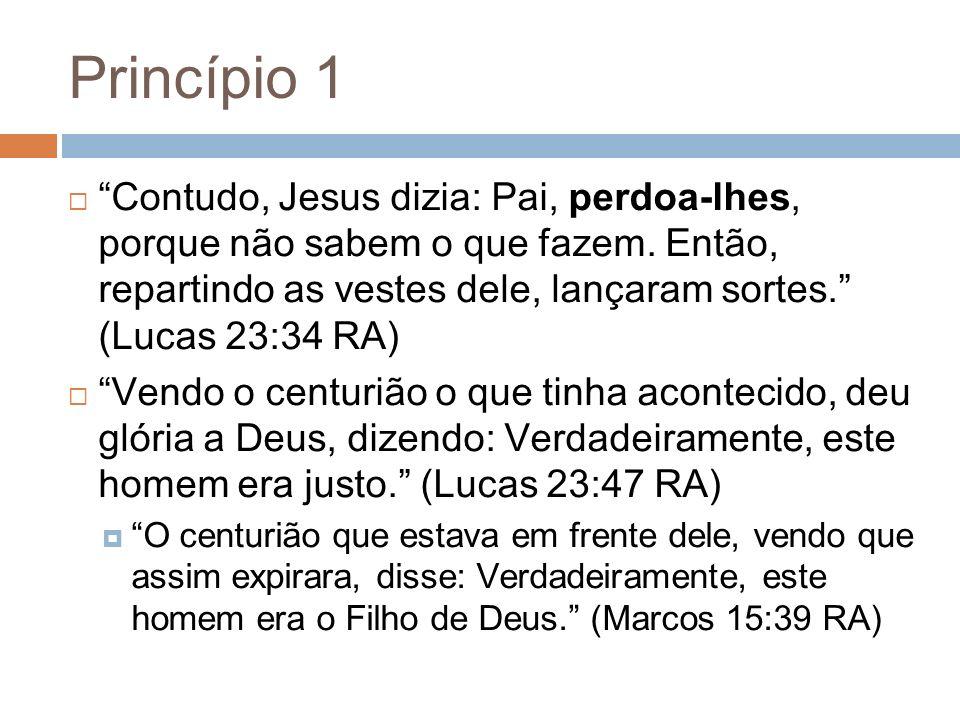 Princípio 1 Contudo, Jesus dizia: Pai, perdoa-lhes, porque não sabem o que fazem. Então, repartindo as vestes dele, lançaram sortes. (Lucas 23:34 RA)