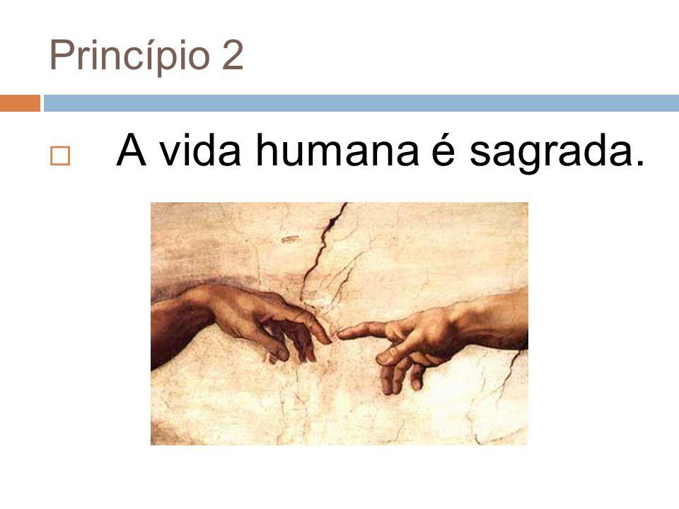 Princípio 2 A vida humana é sagrada.