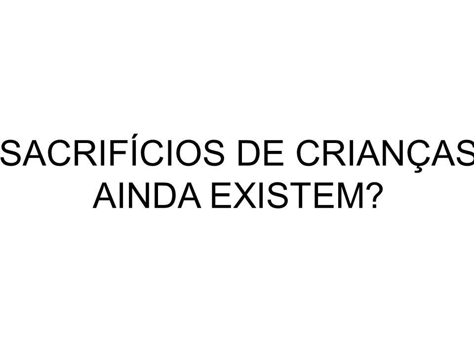 SACRIFÍCIOS DE CRIANÇAS AINDA EXISTEM?