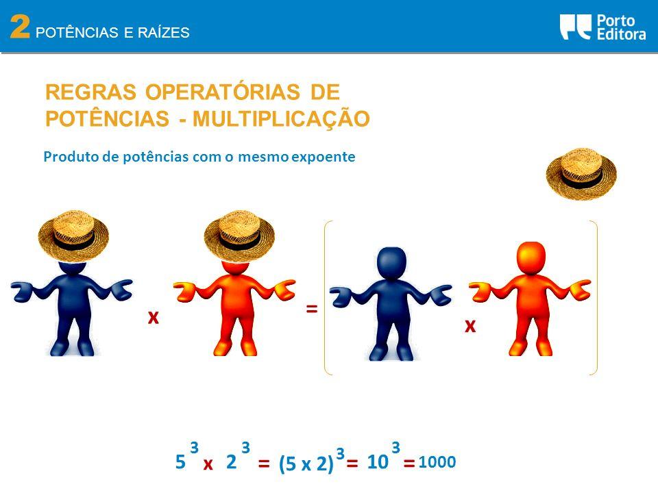2 POTÊNCIAS E RAÍZES REGRAS OPERATÓRIAS DE POTÊNCIAS - MULTIPLICAÇÃO Produto de potências com o mesmo expoente x = 5 3 2 3 x = (5 x 2) 3 10 3 == 1000