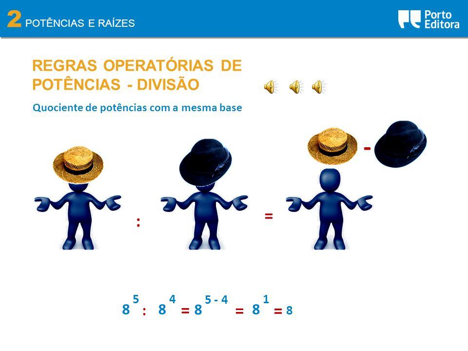 2 POTÊNCIAS E RAÍZES REGRAS OPERATÓRIAS DE POTÊNCIAS - DIVISÃO Quociente de potências com a mesma base : = - 8 5 8 4 : = 8 5 - 4 8 1 = = 8