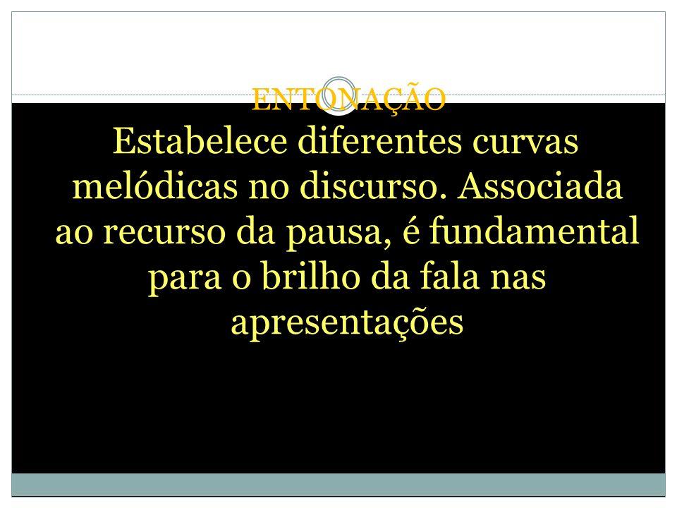 ENTONAÇÃO Estabelece diferentes curvas melódicas no discurso. Associada ao recurso da pausa, é fundamental para o brilho da fala nas apresentações