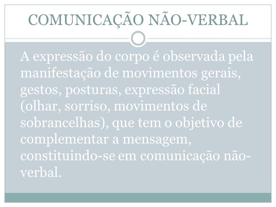 COMUNICAÇÃO NÃO-VERBAL A expressão do corpo é observada pela manifestação de movimentos gerais, gestos, posturas, expressão facial (olhar, sorriso, mo