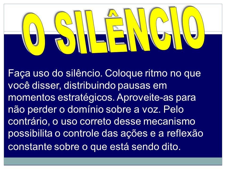 Faça uso do silêncio. Coloque ritmo no que você disser, distribuindo pausas em momentos estratégicos. Aproveite-as para não perder o domínio sobre a v