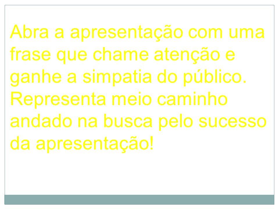 Abra a apresentação com uma frase que chame atenção e ganhe a simpatia do público. Representa meio caminho andado na busca pelo sucesso da apresentaçã