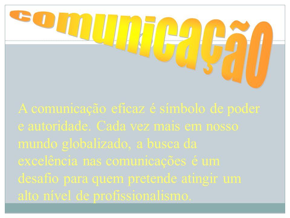 A comunicação eficaz é símbolo de poder e autoridade. Cada vez mais em nosso mundo globalizado, a busca da excelência nas comunicações é um desafio pa