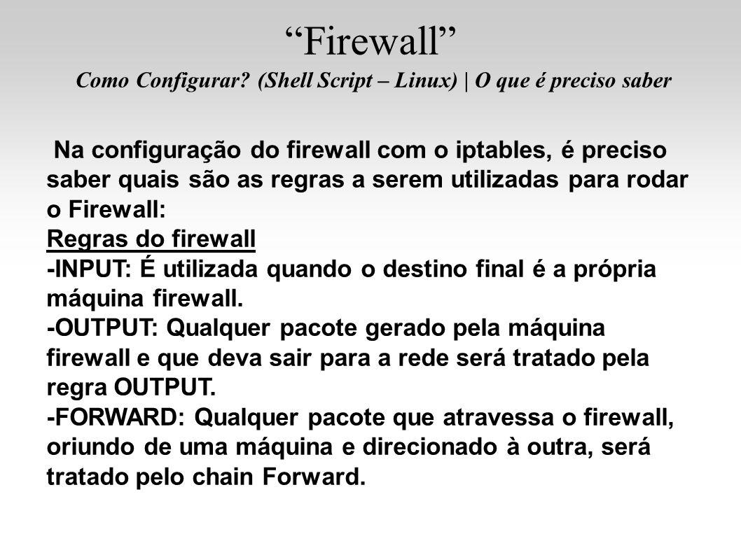 Na configuração do firewall com o iptables, é preciso saber quais são as regras a serem utilizadas para rodar o Firewall: Regras do firewall -INPUT: É