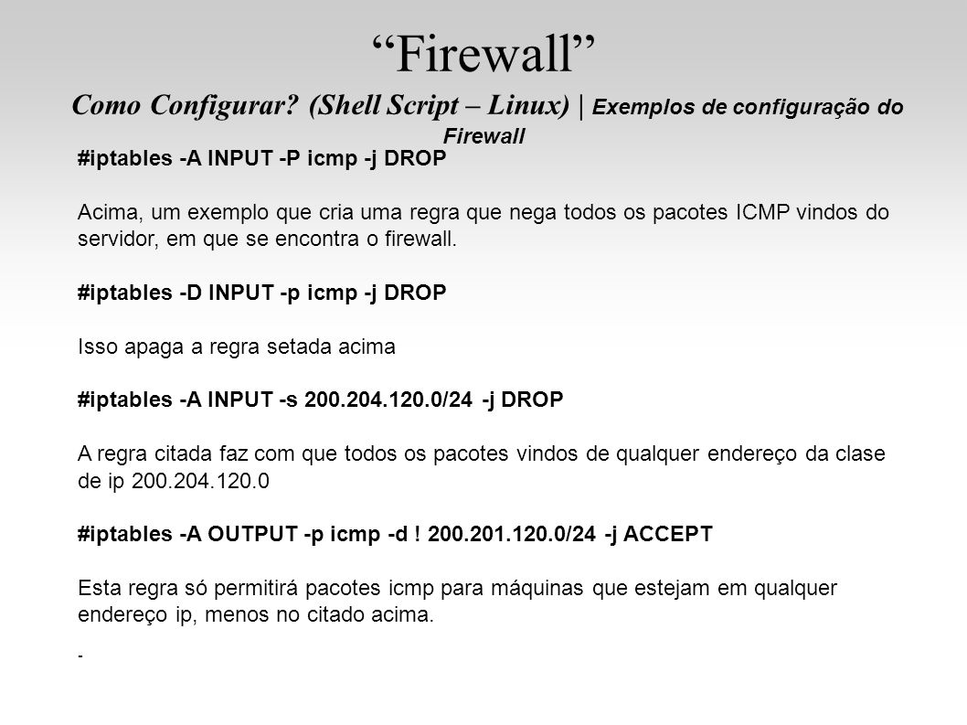 #iptables -A INPUT -P icmp -j DROP Acima, um exemplo que cria uma regra que nega todos os pacotes ICMP vindos do servidor, em que se encontra o firewa