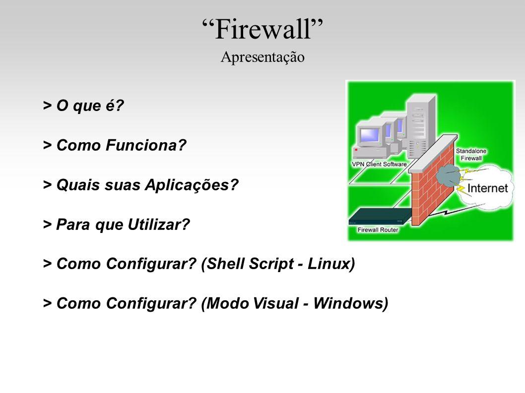 Firewall Apresentação > O que é? > Como Funciona? > Quais suas Aplicações? > Para que Utilizar? > Como Configurar? (Shell Script - Linux) > Como Confi