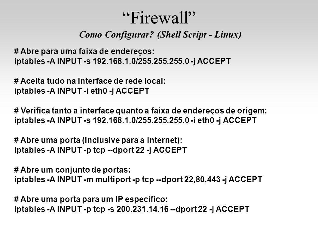 Firewall Como Configurar? (Shell Script - Linux) # Abre para uma faixa de endereços: iptables -A INPUT -s 192.168.1.0/255.255.255.0 -j ACCEPT # Aceita