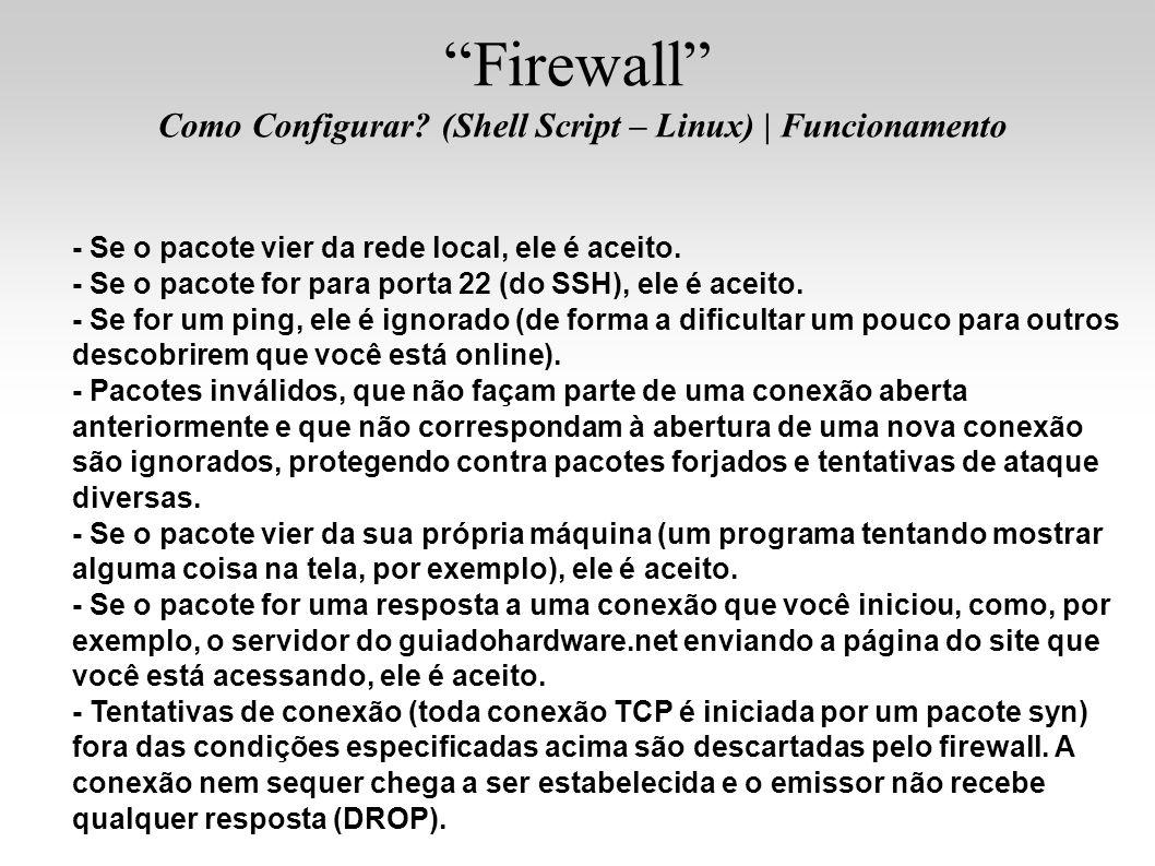 Firewall Como Configurar? (Shell Script – Linux)   Funcionamento - Se o pacote vier da rede local, ele é aceito. - Se o pacote for para porta 22 (do S