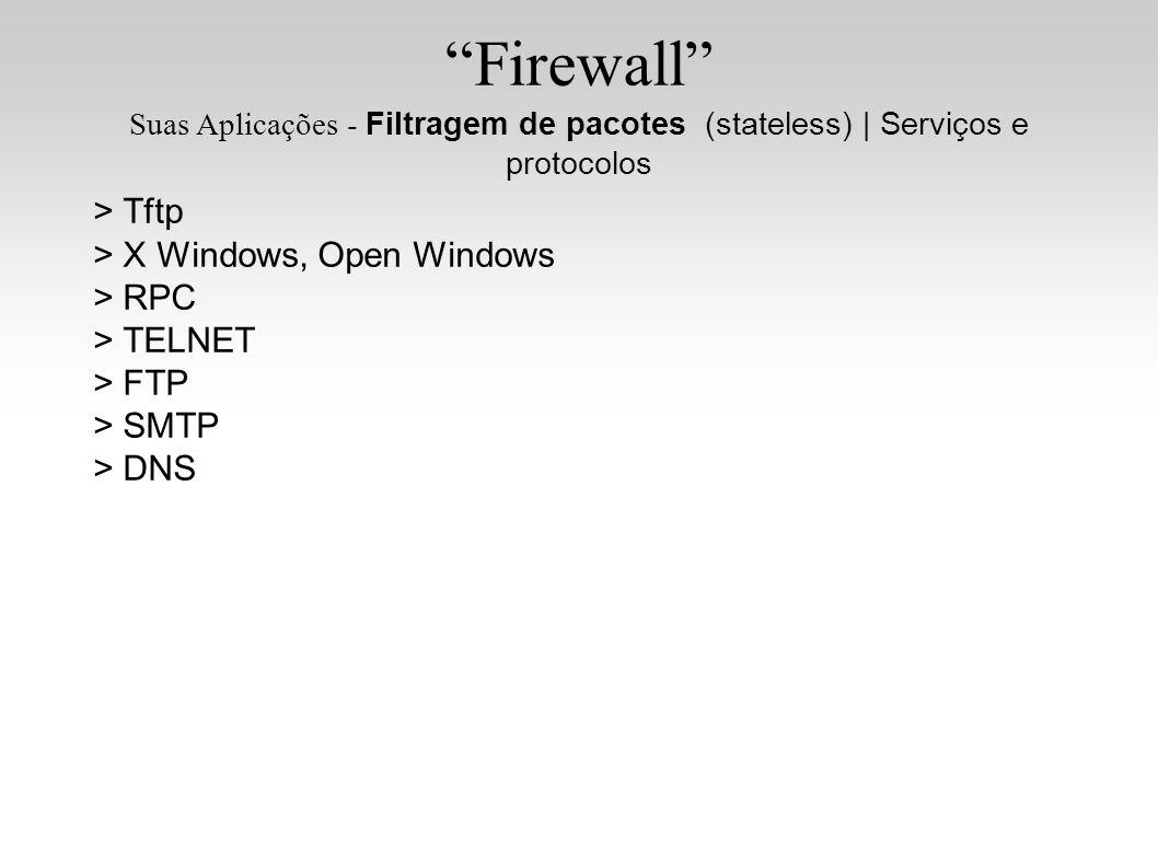 Firewall Suas Aplicações - Filtragem de pacotes (stateless)   Serviços e protocolos > Tftp > X Windows, Open Windows > RPC > TELNET > FTP > SMTP > DNS