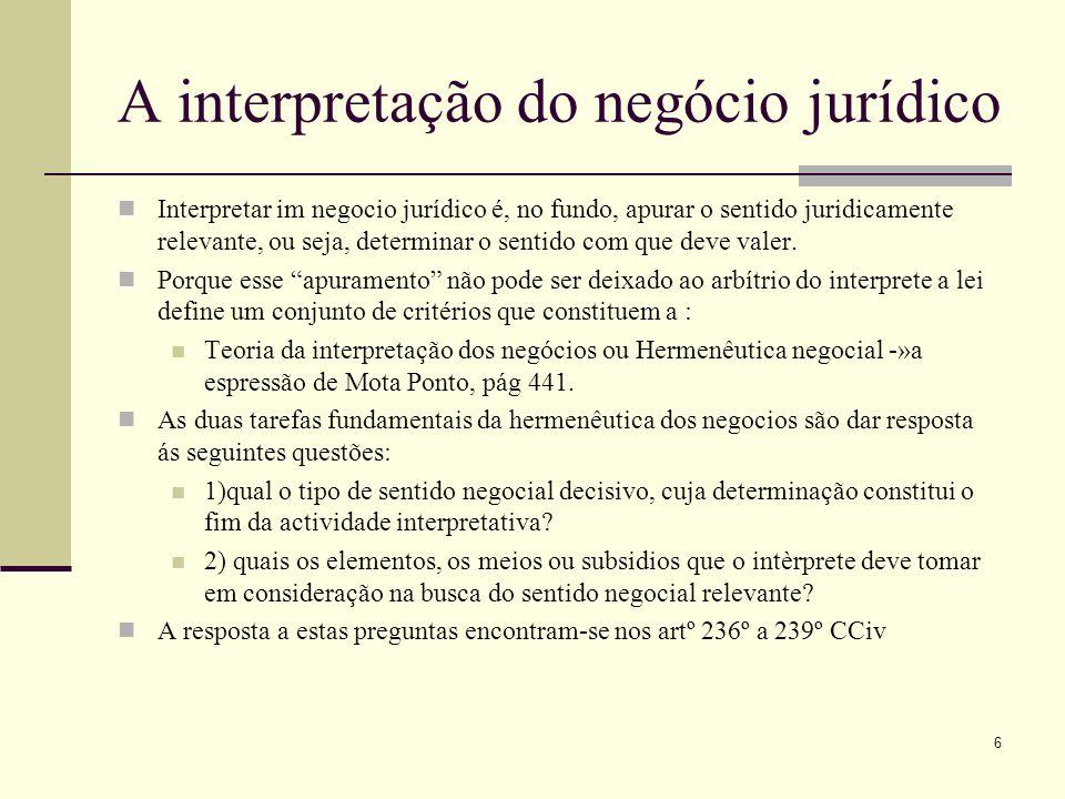 7 A interpretação da Declaração do negócio jurídico Com efeito, (1) a declaração negocial destina-se a produzir efeitos jurídicos; (2) a interpretação é o meio de determinar quais os efeitos jurídicos que se pro-duzirão, em razão da existência da declaração negocial; (3) os efeitos jurídicos a pro-duzir serão x ou serão y, em grande medida, em função do método de interpre-tação adoptado.
