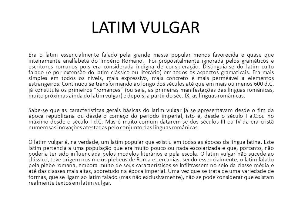 LATIM VULGAR Era o latim essencialmente falado pela grande massa popular menos favorecida e quase que inteiramente analfabeta do Império Romano. Foi p