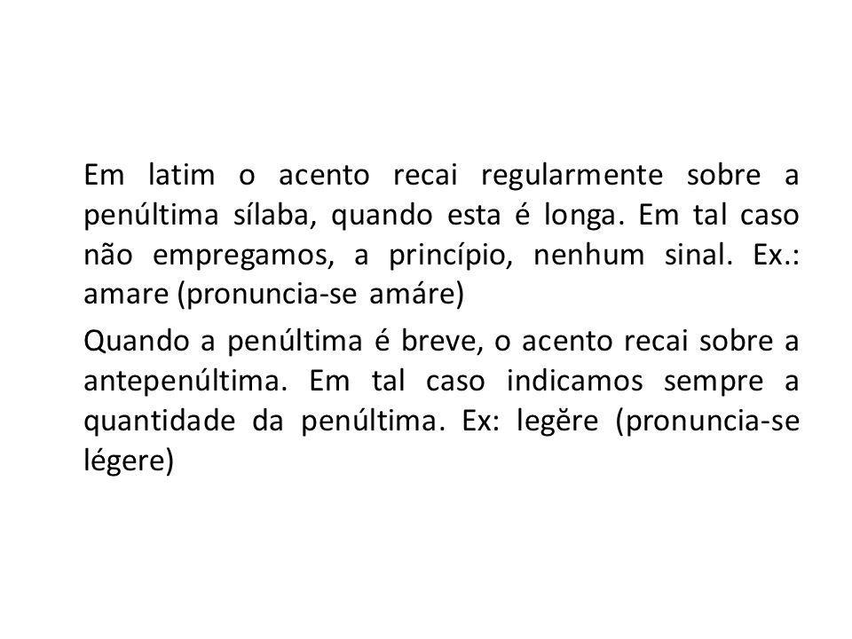 Em latim o acento recai regularmente sobre a penúltima sílaba, quando esta é longa. Em tal caso não empregamos, a princípio, nenhum sinal. Ex.: amare