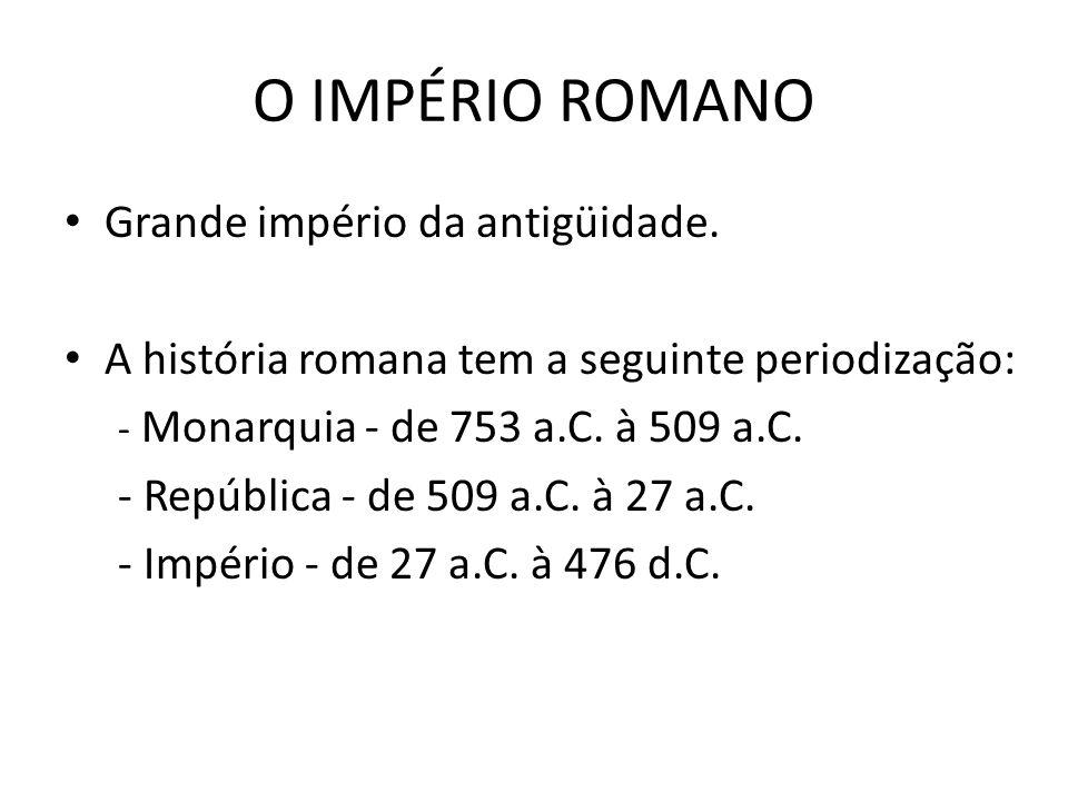 Grande império da antigüidade. A história romana tem a seguinte periodização: - Monarquia - de 753 a.C. à 509 a.C. - República - de 509 a.C. à 27 a.C.