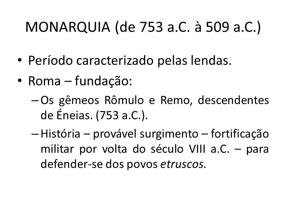 MONARQUIA (de 753 a.C. à 509 a.C.) Período caracterizado pelas lendas. Roma – fundação: – Os gêmeos Rômulo e Remo, descendentes de Éneias. (753 a.C.).