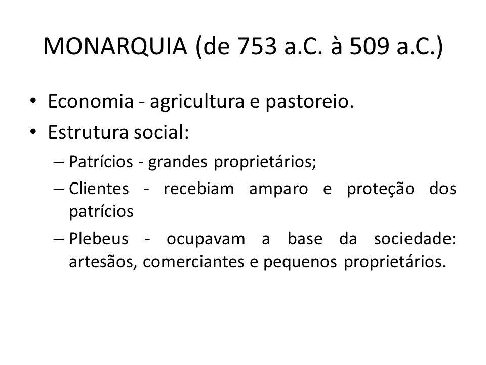 MONARQUIA (de 753 a.C. à 509 a.C.) Economia - agricultura e pastoreio. Estrutura social: – Patrícios - grandes proprietários; – Clientes - recebiam am
