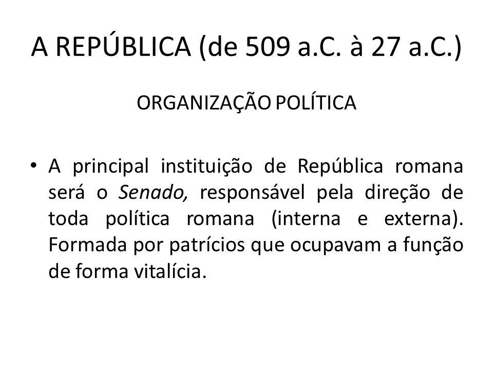 A REPÚBLICA (de 509 a.C. à 27 a.C.) ORGANIZAÇÃO POLÍTICA A principal instituição de República romana será o Senado, responsável pela direção de toda p