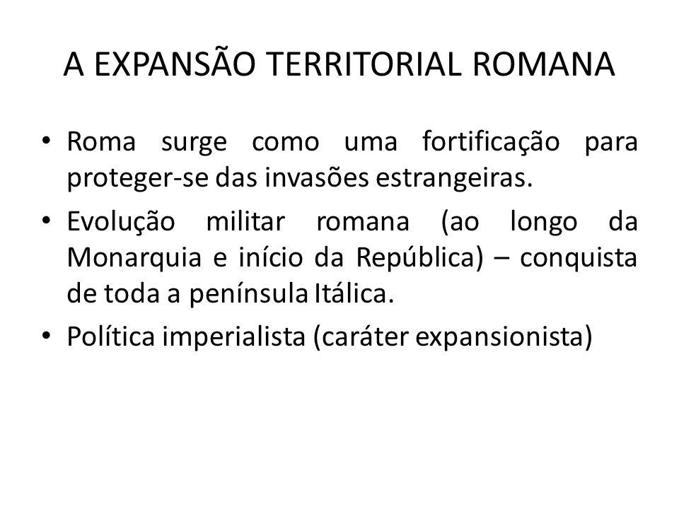 A EXPANSÃO TERRITORIAL ROMANA Roma surge como uma fortificação para proteger-se das invasões estrangeiras. Evolução militar romana (ao longo da Monarq