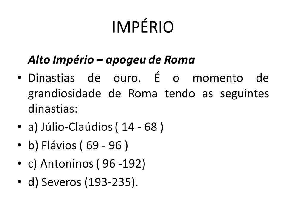 IMPÉRIO Alto Império – apogeu de Roma Dinastias de ouro. É o momento de grandiosidade de Roma tendo as seguintes dinastias: a) Júlio-Claúdios ( 14 - 6