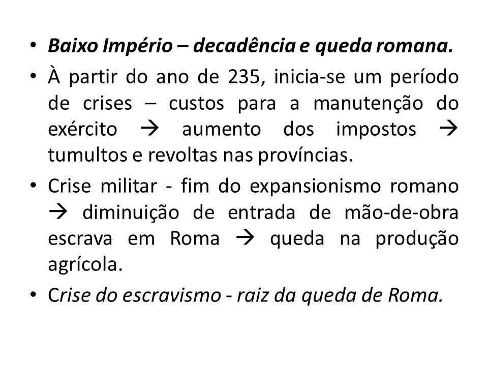 Baixo Império – decadência e queda romana. À partir do ano de 235, inicia-se um período de crises – custos para a manutenção do exército aumento dos i