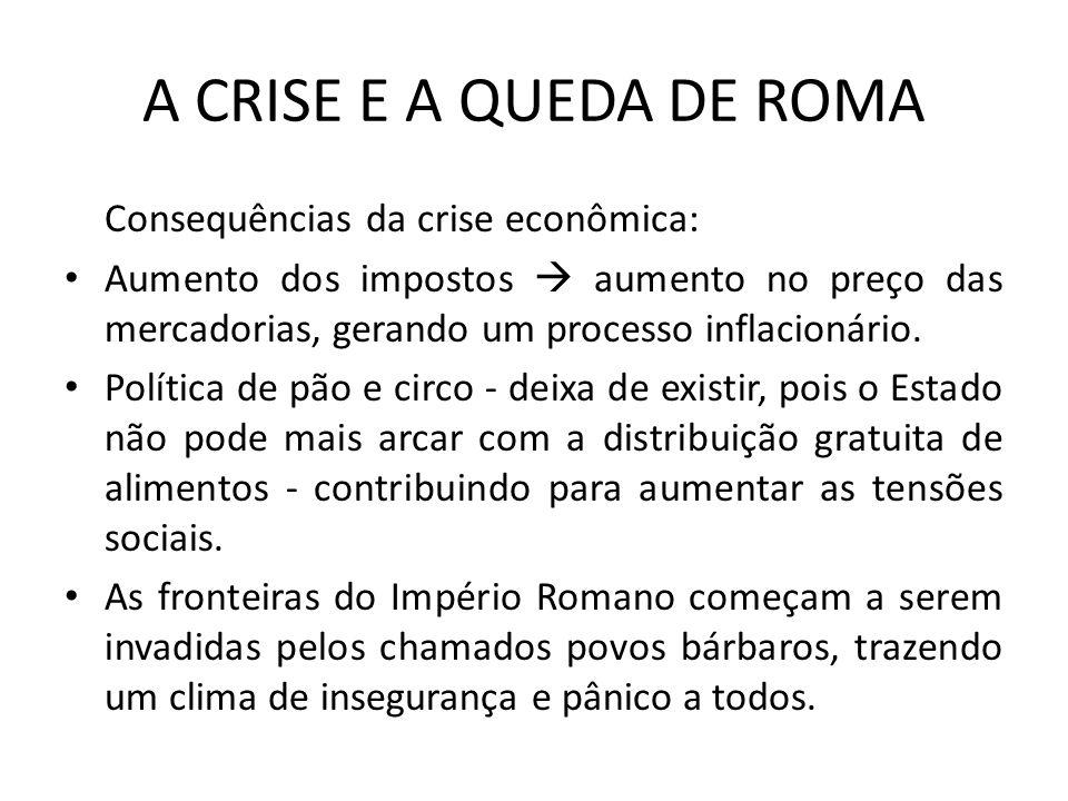 A CRISE E A QUEDA DE ROMA Consequências da crise econômica: Aumento dos impostos aumento no preço das mercadorias, gerando um processo inflacionário.