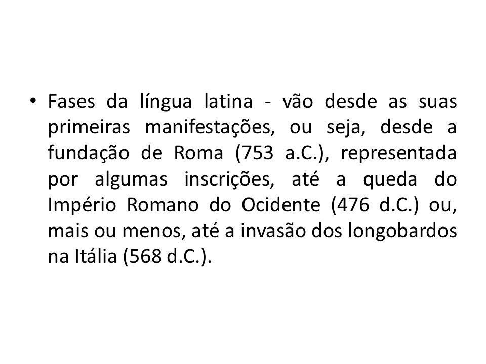 Fases da língua latina - vão desde as suas primeiras manifestações, ou seja, desde a fundação de Roma (753 a.C.), representada por algumas inscrições,