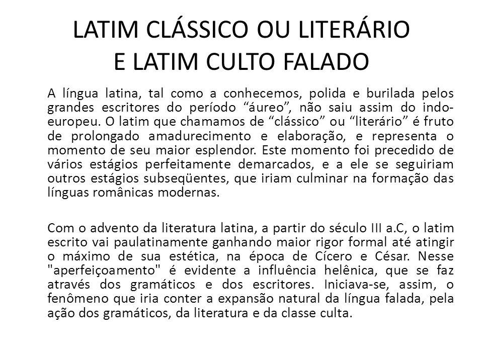 LATIM CLÁSSICO OU LITERÁRIO E LATIM CULTO FALADO A língua latina, tal como a conhecemos, polida e burilada pelos grandes escritores do período áureo,