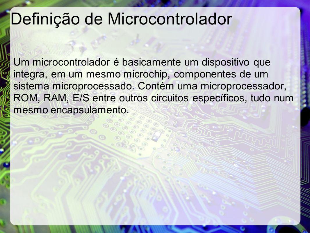 Definição de Microcontrolador Um microcontrolador é basicamente um dispositivo que integra, em um mesmo microchip, componentes de um sistema microproc