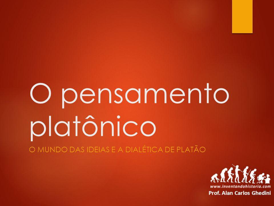 O pensamento platônico O MUNDO DAS IDEIAS E A DIALÉTICA DE PLATÃO Prof. Alan Carlos Ghedini