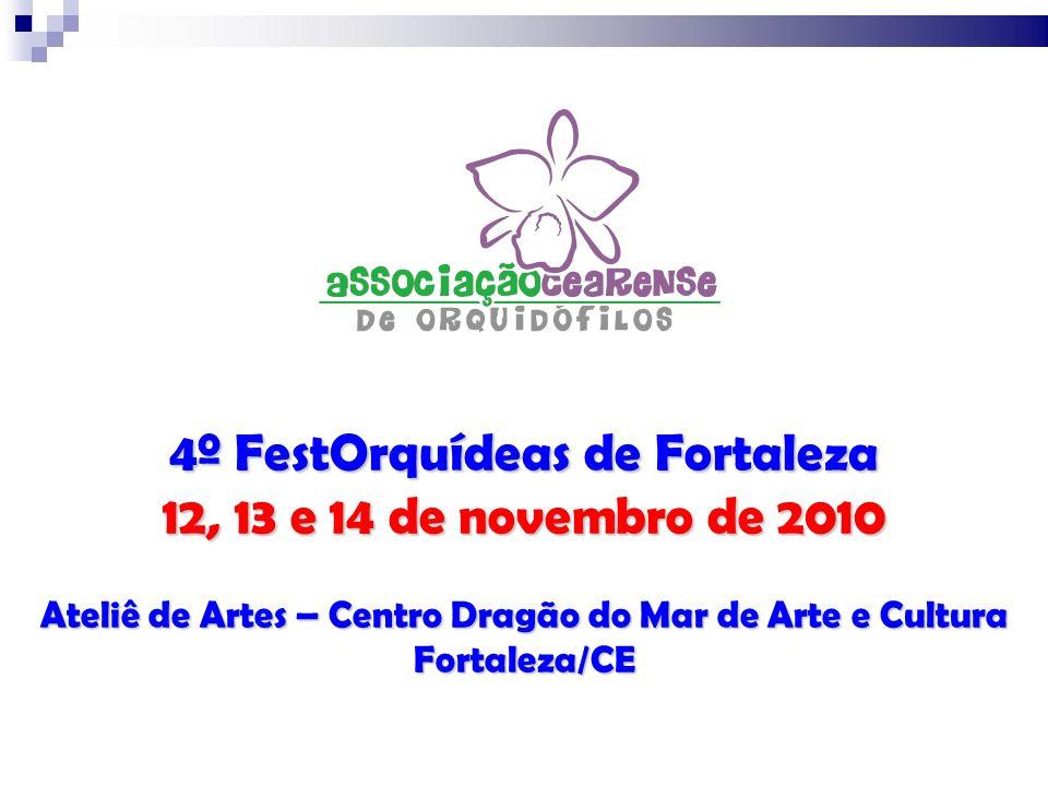 4º FestOrquídeas de Fortaleza 12, 13 e 14 de novembro de 2010 Ateliê de Artes – Centro Dragão do Mar de Arte e Cultura Fortaleza/CE