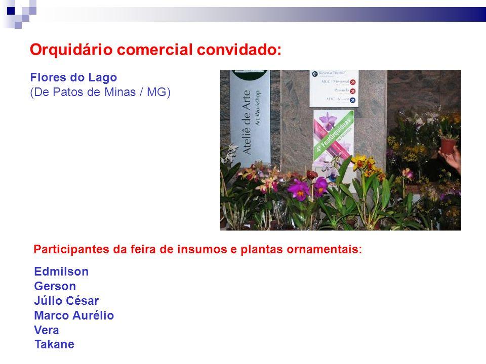 Orquidário comercial convidado: Flores do Lago (De Patos de Minas / MG) Participantes da feira de insumos e plantas ornamentais: Edmilson Gerson Júlio