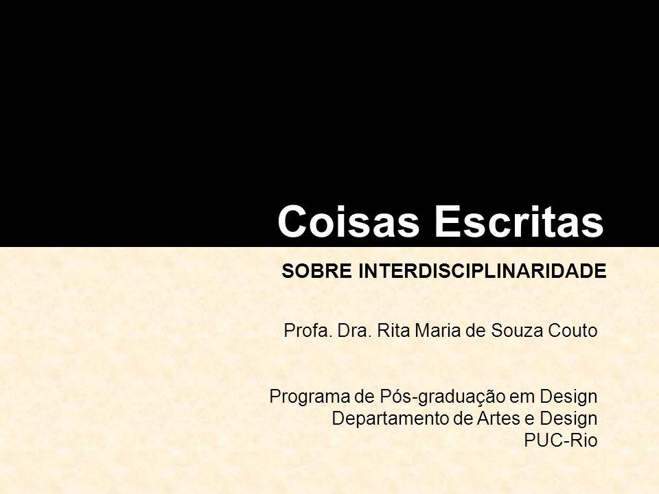 Coisas Escritas SOBRE INTERDISCIPLINARIDADE Profa. Dra. Rita Maria de Souza Couto Programa de Pós-graduação em Design Departamento de Artes e Design P