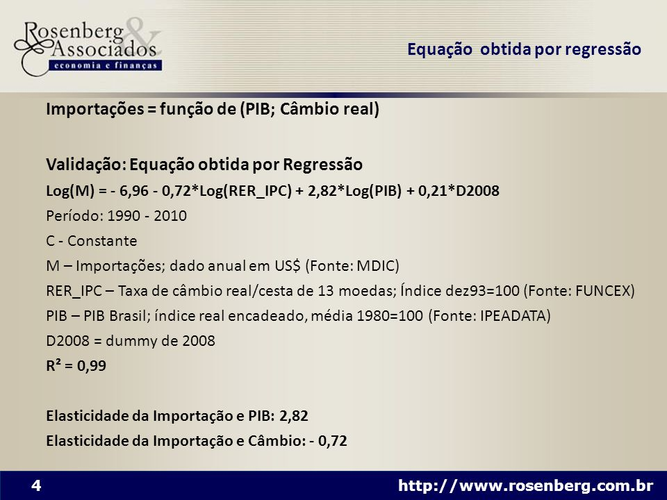 4 http://www.rosenberg.com.br Importações = função de (PIB; Câmbio real) Validação: Equação obtida por Regressão Log(M) = - 6,96 - 0,72*Log(RER_IPC) +