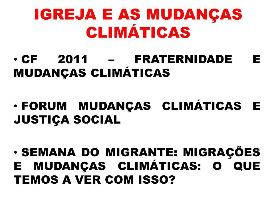 IGREJA E AS MUDANÇAS CLIMÁTICAS CF 2011 – FRATERNIDADE E MUDANÇAS CLIMÁTICAS FORUM MUDANÇAS CLIMÁTICAS E JUSTIÇA SOCIAL SEMANA DO MIGRANTE: MIGRAÇÕES