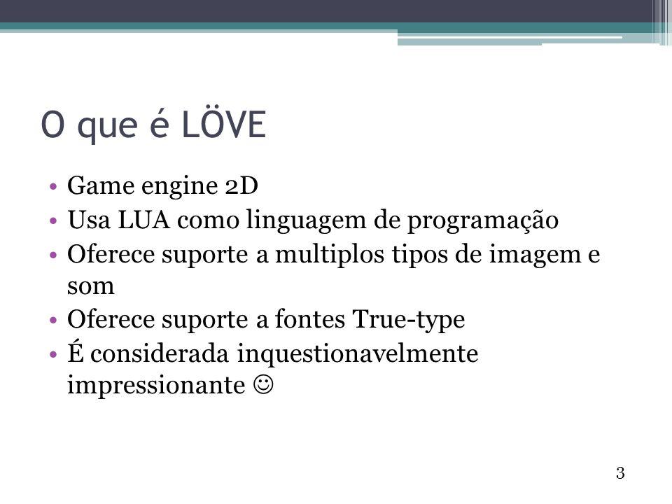3 O que é LÖVE Game engine 2D Usa LUA como linguagem de programação Oferece suporte a multiplos tipos de imagem e som Oferece suporte a fontes True-type É considerada inquestionavelmente impressionante