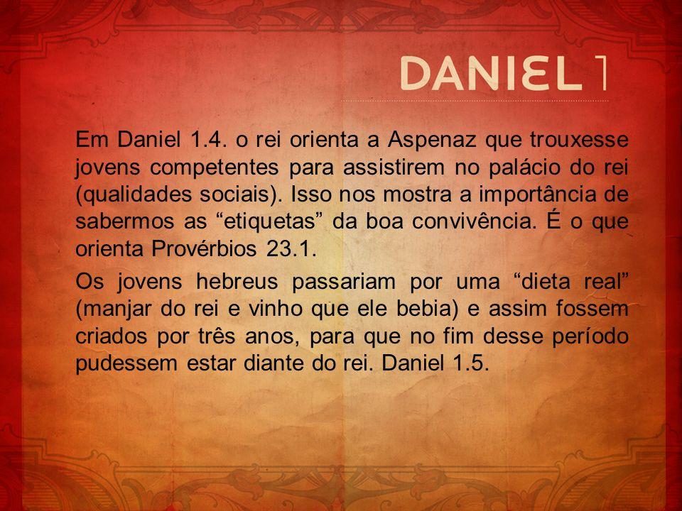 Em Daniel 1.4. o rei orienta a Aspenaz que trouxesse jovens competentes para assistirem no palácio do rei (qualidades sociais). Isso nos mostra a impo
