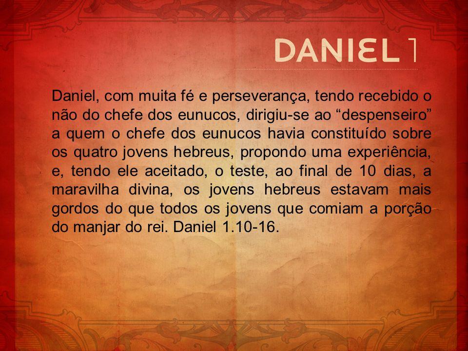 Daniel, com muita fé e perseverança, tendo recebido o não do chefe dos eunucos, dirigiu-se ao despenseiro a quem o chefe dos eunucos havia constituído