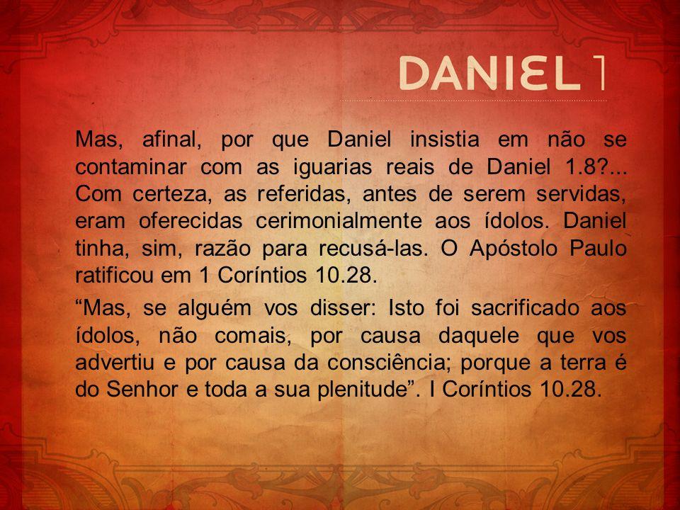 Mas, afinal, por que Daniel insistia em não se contaminar com as iguarias reais de Daniel 1.8?... Com certeza, as referidas, antes de serem servidas,