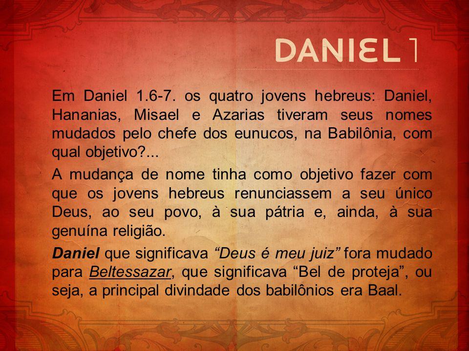 Em Daniel 1.6-7. os quatro jovens hebreus: Daniel, Hananias, Misael e Azarias tiveram seus nomes mudados pelo chefe dos eunucos, na Babilônia, com qua